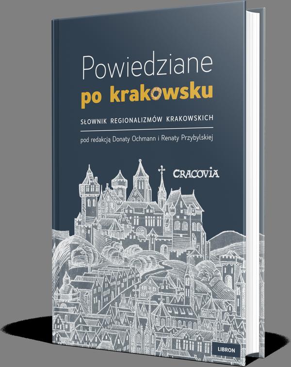 Okładka Książki - pod redakcją Donaty Ochmann i Renaty Przybylskiej - Powiedziane po krakowsku. Słownik regionalizmów krakowskich